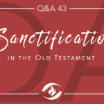 Q#43 Sanctification in the Old Testament
