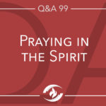 Q#99 Praying in the Spirit