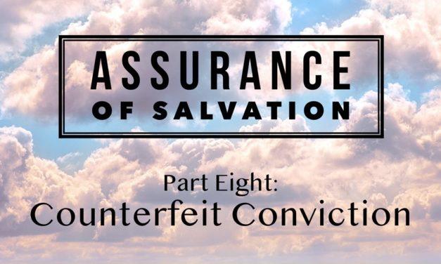 Assurance of Salvation – Part Eight: Counterfeit Conviction