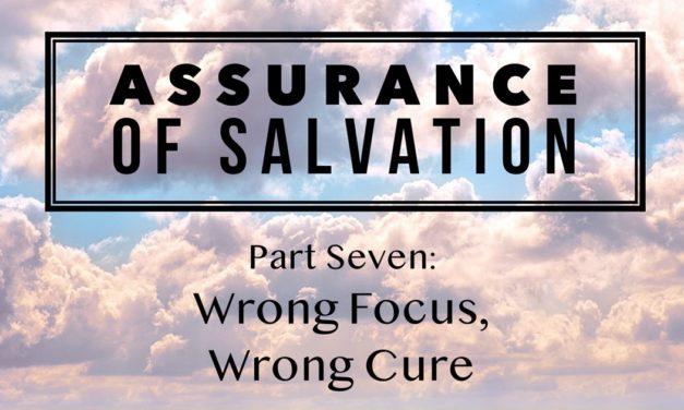 Assurance of Salvation – Part Seven: Wrong Focus, Wrong Cure