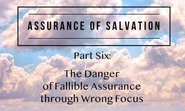Assurance of Salvation – Part Six: The Danger of Fallible Assurance through Wrong Focus