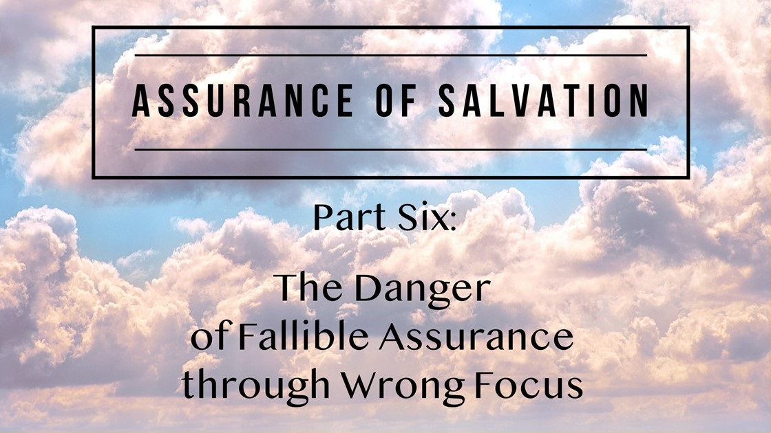 Assurance of Salvation – Part Six: The Danger of Fallible Assurance through Wrong Focus